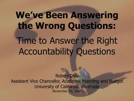 We've Been Answering the Wrong Questions: Time to Answer the Right Accountability Questions Robert Daly Assistant Vice Chancellor, Academic Planning and.