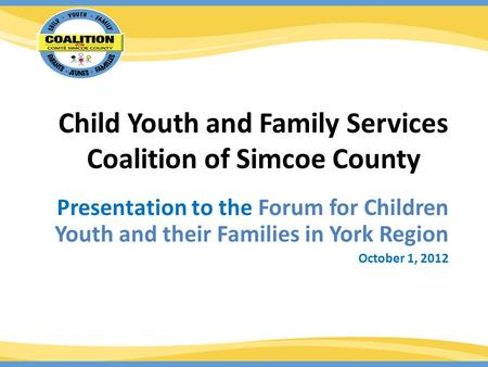 Child Youth and Family Services Coalition of Simcoe County Presentation to the Forum for Children Youth and their Families in York Region October 1, 2012.