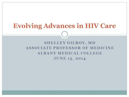 SHELLEY GILROY, MD ASSOCIATE PROFESSOR OF MEDICINE ALBANY MEDICAL COLLEGE JUNE 13, 2014 Evolving Advances in HIV Care.