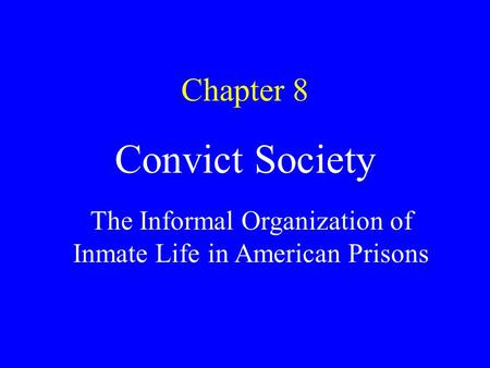Chapter 8 Convict Society The Informal Organization of Inmate Life in American Prisons.