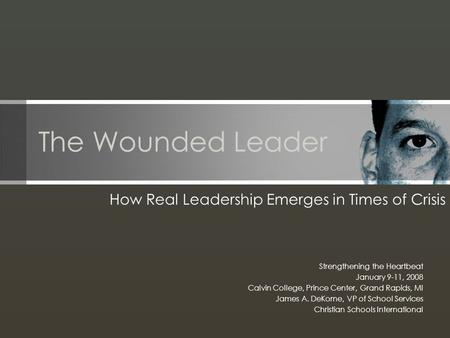 The Wounded Leader How Real Leadership Emerges in Times of Crisis Strengthening the Heartbeat January 9-11, 2008 Calvin College, Prince Center, Grand Rapids,