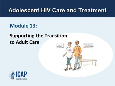 Adolescent HIV Care and Treatment Module 13: Supporting the Transition to Adult Care 1.