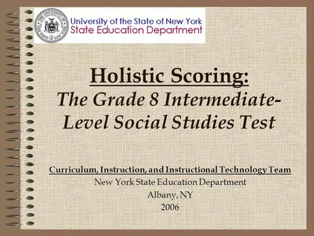 Holistic Scoring: The Grade 8 Intermediate- Level Social Studies Test Curriculum, Instruction, and Instructional Technology Team New York State Education.