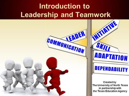 Introduction to Leadership and Teamwork Created by The University of North Texas in partnership with the Texas Education Agency.