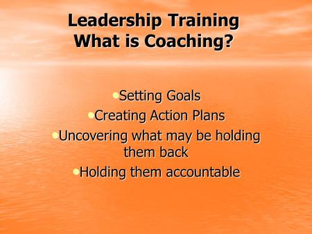 Leadership Training What is Coaching? Setting Goals Setting Goals Creating Action Plans Creating Action Plans Uncovering what may be holding them back.