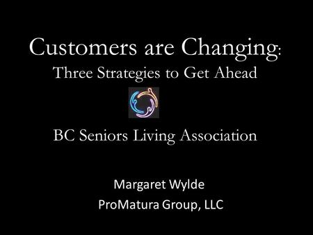 Customers are Changing : Three Strategies to Get Ahead BC Seniors Living Association Margaret Wylde ProMatura Group, LLC.