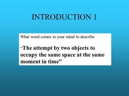 "INTRODUCTION 1 What word comes to your mind to describe "" The attempt by two objects to occupy the same space at the same moment in time"""
