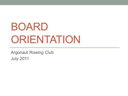 BOARD ORIENTATION Argonaut Rowing Club July 2011.
