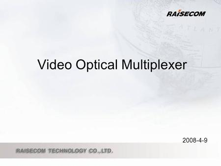 Video Optical Multiplexer 2008-4-9. Raisecom Video Optical Multiplexer Video Optical Multiplexer Product Line Product Features How to deploy an order.