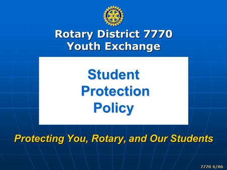 Rotary District 7770 Youth Exchange 7770 6/06 Student Protection Policy Protecting You, Rotary, and Our Students.