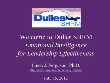 Welcome to Dulles SHRM Emotional Intelligence for Leadership Effectiveness Linda J. Ferguson, Ph.D.  Feb. 15,