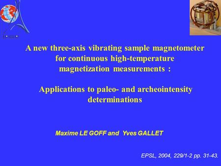 EPSL, 2004, 229/1-2 pp. 31-43. Maxime LE GOFF and Yves GALLET A new three-axis vibrating sample magnetometer for continuous high-temperature magnetization.