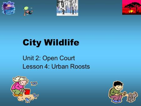 Unit 2: Open Court Lesson 4: Urban Roosts