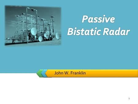LOGO John W. Franklin 1. Bistatic radars have fascinated surveillance and tracking researcher for decades. Despite evolution from the early Chain Home.