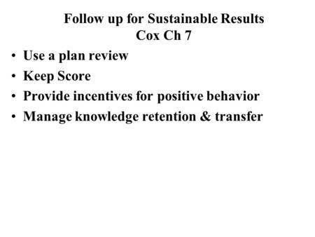 Use a plan review Keep Score Provide incentives for positive behavior Manage knowledge retention & transfer Follow up for Sustainable Results Cox Ch 7.