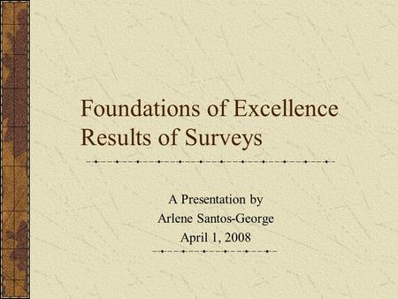 Foundations of Excellence Results of Surveys A Presentation by Arlene Santos-George April 1, 2008.