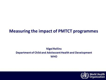 Measuring the impact of PMTCT programmes Nigel Rollins Department of Child and Adolescent Health and Development WHO.