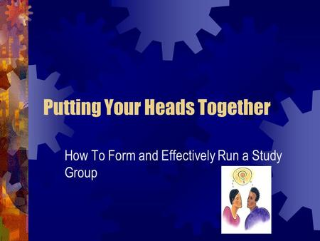 Putting Your Heads Together How To Form and Effectively Run a Study Group.