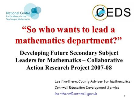 "1 ""So who wants to lead a mathematics department?"" Developing Future Secondary Subject Leaders for Mathematics – Collaborative Action Research Project."
