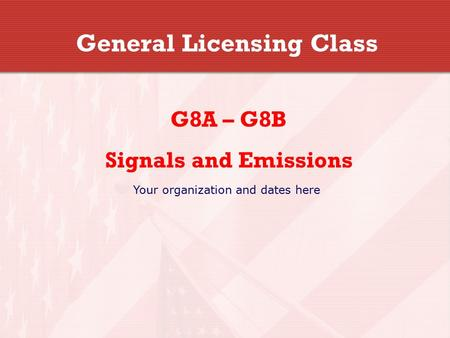 General Licensing Class G8A – G8B Signals and Emissions Your organization and dates here.