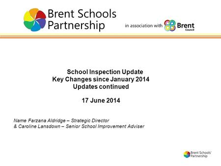 1 School Inspection Update Key Changes since January 2014 Updates continued 17 June 2014 Name Farzana Aldridge – Strategic Director & Caroline Lansdown.