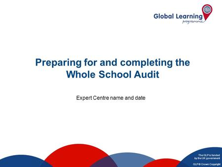 The GLP is funded by the UK government GLP © Crown Copyright Preparing for and completing the Whole School Audit Expert Centre name and date.