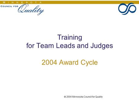  2004 Minnesota Council for Quality Training for Team Leads and Judges 2004 Award Cycle.