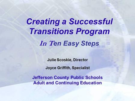 Creating a Successful Transitions Program In T en Easy Steps Julie Scoskie, Director Joyce Griffith, Specialist Jefferson County Public Schools Adult and.