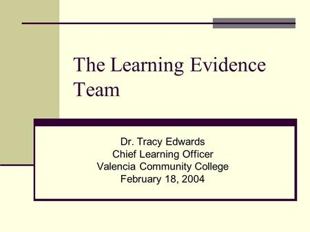 The Learning Evidence Team Dr. Tracy Edwards Chief Learning Officer Valencia Community College February 18, 2004.