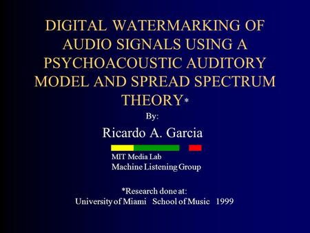 DIGITAL WATERMARKING OF AUDIO SIGNALS USING A PSYCHOACOUSTIC AUDITORY MODEL AND SPREAD SPECTRUM THEORY * By: Ricardo A. Garcia *Research done at: University.