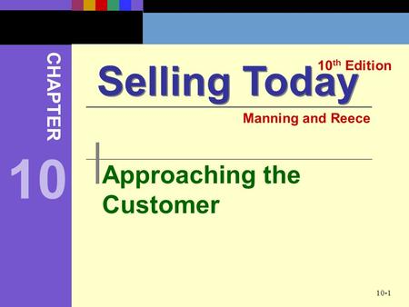 10-1 Approaching the Customer Selling Today 10 th Edition CHAPTER Manning and Reece 10.