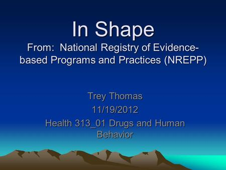 In Shape From: National Registry of Evidence- based Programs and Practices (NREPP) Trey Thomas 11/19/2012 Health 313_01 Drugs and Human Behavior.