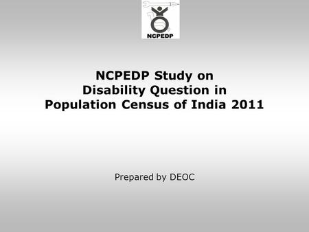 NCPEDP Study on Disability Question in Population Census of India 2011 Prepared by DEOC.