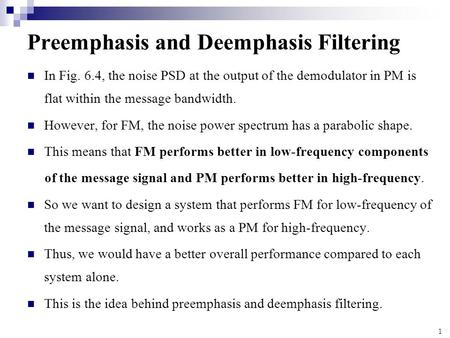 1 Preemphasis and Deemphasis Filtering In Fig. 6.4, the noise PSD at the output of the demodulator in PM is flat within the message bandwidth. However,