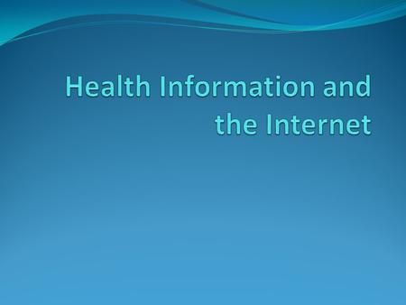 Learning Objectives Identify ways to validate health information from the internet Identify ways to effectively search the internet for health information.