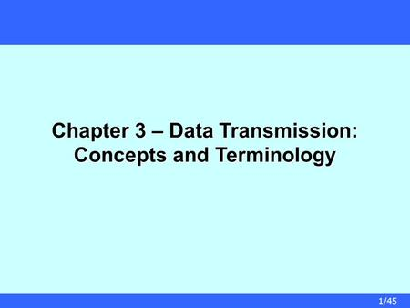 1/45 Chapter 3 – Data Transmission: Concepts and Terminology.