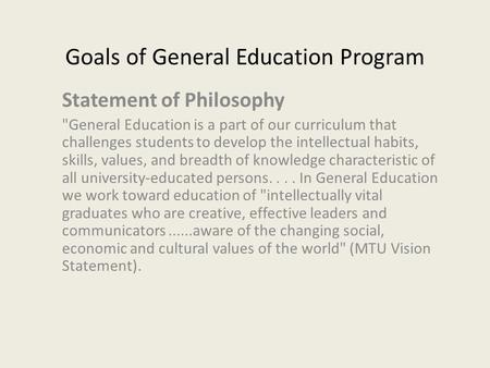 Goals of General Education Program Statement of Philosophy General Education is a part of our curriculum that challenges students to develop the intellectual.