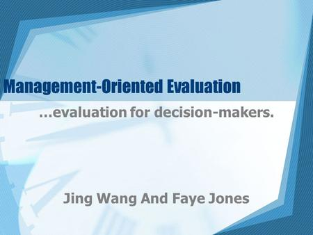 Management-Oriented Evaluation …evaluation for decision-makers. Jing Wang And Faye Jones.