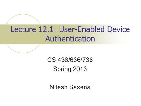 Lecture 12.1: User-Enabled Device Authentication CS 436/636/736 Spring 2013 Nitesh Saxena.