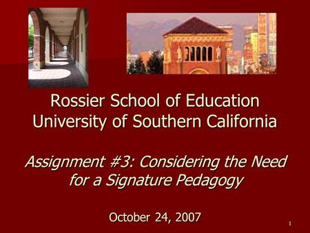 1 Rossier School of Education University of Southern California Assignment #3: Considering the Need for a Signature Pedagogy October 24, 2007.