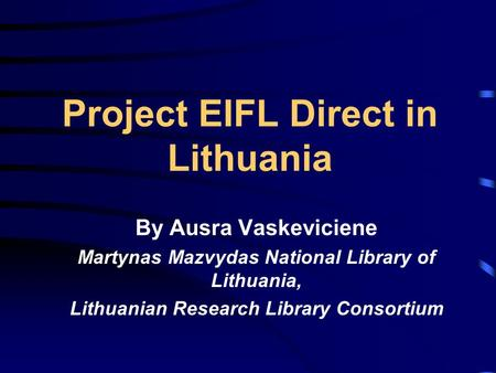 Project EIFL Direct in Lithuania By Ausra Vaskeviciene Martynas Mazvydas National Library of Lithuania, Lithuanian Research Library Consortium.