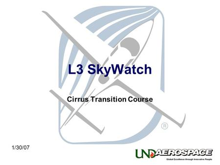 L3 SkyWatch Cirrus Transition Course 1/30/07. The system information, procedures and guidelines found in this presentation are for Reference Only. The.