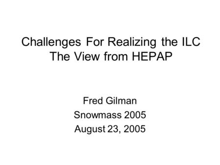 Challenges For Realizing the ILC The View from HEPAP Fred Gilman Snowmass 2005 August 23, 2005.