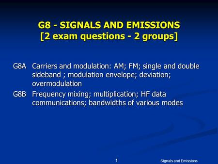 Signals and Emissions 1 G8 - SIGNALS AND EMISSIONS [2 exam questions - 2 groups] G8ACarriers and modulation: AM; FM; single and double sideband ; modulation.