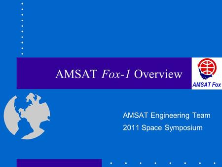 AMSAT Fox-1 Overview AMSAT Engineering Team 2011 Space Symposium.