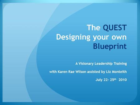The QUEST Designing your own Blueprint A Visionary Leadership Training with Karen Rae Wilson assisted by Liz Monteith July 22- 25 th 2010.