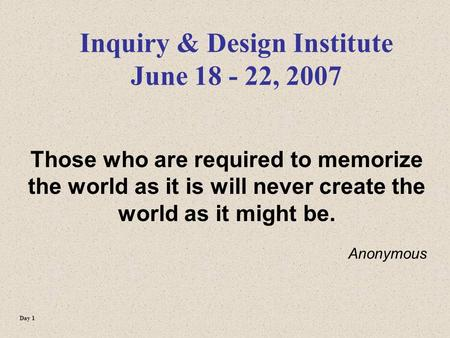 Inquiry & Design Institute June 18 - 22, 2007 Those who are required to memorize the world as it is will never create the world as it might be. Anonymous.