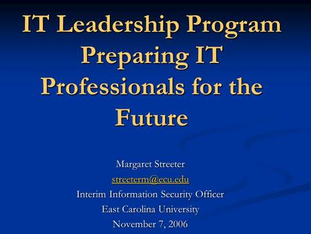 IT Leadership Program Preparing IT Professionals for the Future Margaret Streeter Interim Information Security Officer East Carolina.
