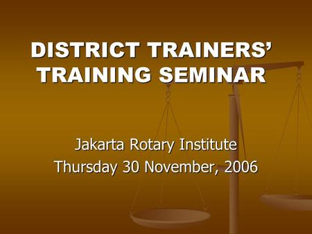DISTRICT TRAINERS' TRAINING SEMINAR Jakarta Rotary Institute Thursday 30 November, 2006.