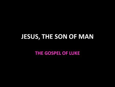 JESUS, THE SON OF MAN THE GOSPEL OF LUKE.